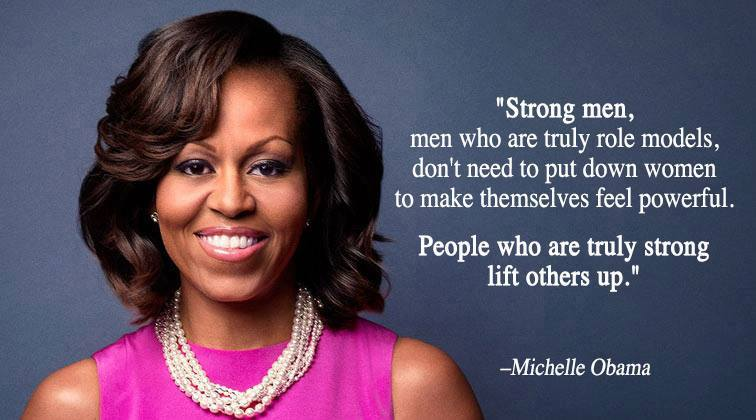 "Michelle Obama: ""Strong men — men who are truly role models — don't need to put down women to make themselves feel powerful."""